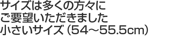 サイズは多くの方々にご要望いただきました小さいサイズ(54〜55.5cm)