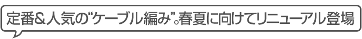 """定番&人気の""""ケーブル編み"""" 春夏に向けてリニューアル登場"""